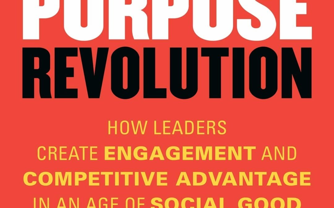 The Purpose Revolution. How Leaders Create Engagement and Competitive Advantage in an Age of Social Good